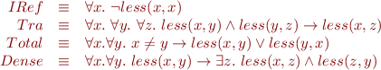 \begin{equation*}\begin{array}{rcl}   IRef & \equiv & \forall x.\ \lnot less(x,x) \\   Tra & \equiv & \forall x.\ \forall y.\ \forall z.\ less(x,y) \land less(y,z) \rightarrow less(x,z) \\   Total & \equiv & \forall x. \forall y.\ x \neq y \rightarrow less(x,y) \lor less(y,x) \\   Dense & \equiv & \forall x. \forall y.\ less(x,y) \rightarrow \exists z.\ less(x,z) \land less(z,y) \end{array} \end{equation*}