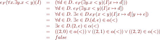\begin{equation*}\begin{array}{rcl}   e_F(\forall x. \exists y. x < y)(I) &=& (\forall d \in D.\ e_F(\exists y. x < y)(I[x \mapsto d]))\\   &=& \forall d \in D.\ e_F(\exists y. x < y)(I[x \mapsto d])\\   &=& \forall d \in D.\ \exists e \in D. e_F(x < y)(I[x \mapsto d][y \mapsto e])\\   &=& \forall d \in D.\ \exists e \in D. (d,e) \in \alpha(<) \\   &=& \exists e \in D. (2,e) \in \alpha(<) \\   &=& ((2,0) \in \alpha(<)) \vee ((2,1) \in \alpha(<)) \vee ((2,2) \in \alpha(<))\\   &=& false \end{array} \end{equation*}