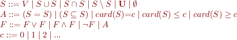 \begin{equation*} \begin{array}{l}    S ::= V \mid S \cup S \mid S \cap S \mid S \setminus S \mid \mathbf{U} \mid \emptyset \\    A ::= (S = S) \mid (S \subseteq S) \mid card(S){=}c \mid card(S) \leq c \mid card(S) \geq c \\    F ::= F \lor F \mid F \land F \mid \lnot F \mid A \\    c ::= 0 \mid 1 \mid 2 \mid ... \end{array} \end{equation*}